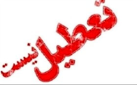 دستگاه های اجرایی استان تعطیل نیست